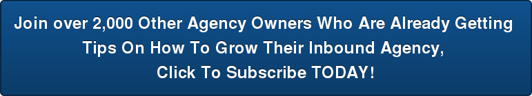 Join over 2,000 Other Agency Owners Who Are Already Getting  Tips On How To Grow Their Inbound Agency,  Click To Subscribe TODAY!