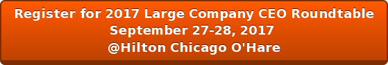 Register for 2017 Large Company CEO Roundtable September 27-28, 2017  @Hilton Chicago O'Hare