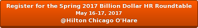 Register for the Spring 2017 Billion Dollar HR Roundtable May 16-17, 2017 @Hilton Chicago O'Hare