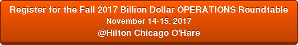 Register for the Fall 2017 Billion Dollar OPERATIONS Roundtable November 14-15, 2017 @Hilton Chicago O'Hare