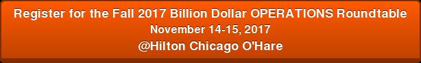 Register for the Fall2017 Billion Dollar OPERATIONSRoundtable November14-15, 2017 @Hilton Chicago O'Hare