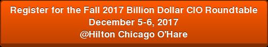 Register for the Fall 2017 Billion DollarCIORoundtable December 5-6, 2017 @Hilton Chicago O'Hare