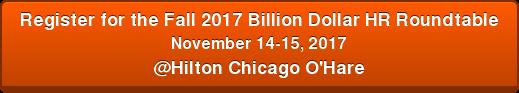 Register for the Fall 2017 Billion Dollar HRRoundtable November 14-15, 2017 @Hilton Chicago O'Hare
