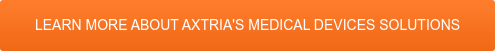 LEARN MORE ABOUT AXTRIA'S MEDICAL DEVICES SOLUTIONS
