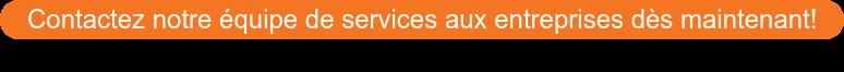 Contactez notre équipe de services aux entreprises dès maintenant!