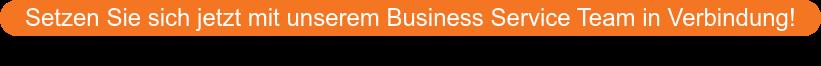 Setzen Sie sich jetzt mit unserem Business Service Team in Verbindung!