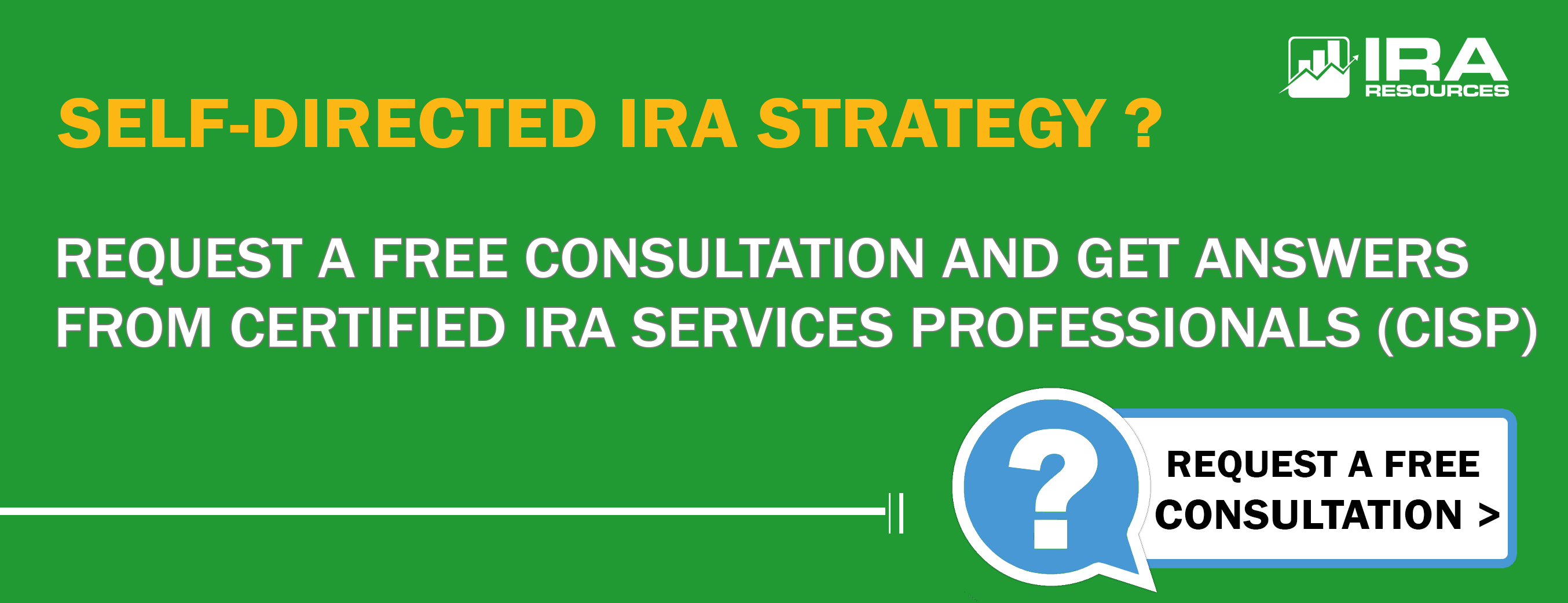 "White and yellow text on green background, reading ""Self-Directed IRA Strategy? Request a free consultation and get answers from a Certified IRA Services Professionals (CISP) from IRA Resources"