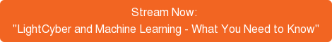 "Stream Now:  ""LightCyber and Machine Learning - What You Need to Know"""