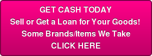 GET CASH TODAY Sell or Get a Loan for Your Goods!  Some Brands/Items We Take  CLICK HERE