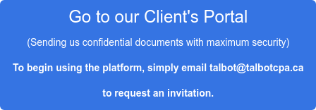 Go to our Client's Portal (Sending us confidential documents with maximum  security) To begin using the platform, simply email talbot@talbotcpa.ca to request an invitation.