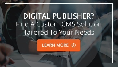 Digital Publisher? Find a custom CMS for YOUR needs!