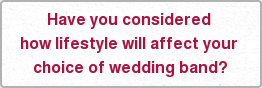 Have you considered  how lifestyle will affect your  choice of wedding band?