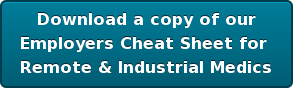 Download a copy of our Employers Cheat Sheet for   Remote & Industrial Medics
