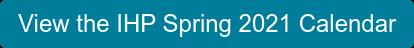View the IHP Spring 2021 Calendar