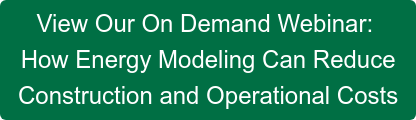 View Our On Demand Webinar:  How Energy Modeling Can Reduce  Construction and Operational Costs