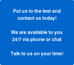 Put us to the test and contact us today!  We are available to you 24/7 via phone or chat  Talk to us on your time!