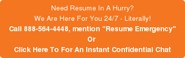 Need Resume In A Hurry? We Are Here For You 24/7 - Literally! Call 888-564-4448, mention