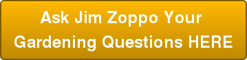 Ask Jim Zoppo Your  Gardening Questions HERE