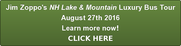 Jim Zoppo's NH Lake & Mountain Luxury Bus Tours August 11th 2016 August 27th 2016 Reserve your seat(s) now! CLICK HERE