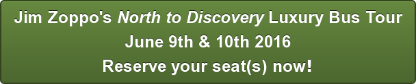 Jim Zoppo's North to Discovery Luxury Bus Tour June 9th & 10th 2016 Reserve your seat(s) now!