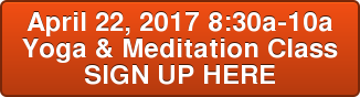 April 22, 2017 8:30a-10a Yoga & Meditation Class SIGN UP HERE
