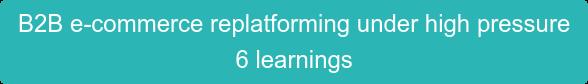 B2B e-commerce replatforming under high pressure  6 learnings
