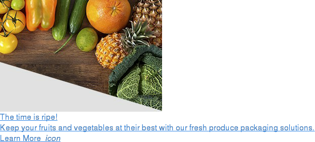The time is ripe!  Keep your fruits and vegetables at their best with our fresh produce packaging  solutions.  Learn More  icon