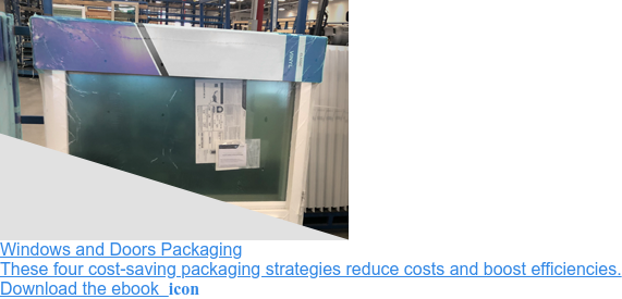 Windows and Doors Packaging  These four cost-saving packaging strategies reduce costs and boost  efficiencies.  Download the ebook  icon