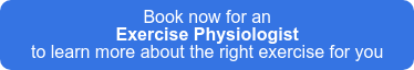 Book now for an  Exercise Physiologist to learn more about the right exercise for you