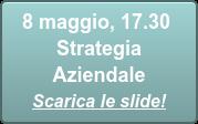 8 maggio, 17.30  Strategia Aziendale Scarica le slide!
