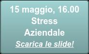 15 maggio, 16.00  Stress Aziendale Scarica le slide!