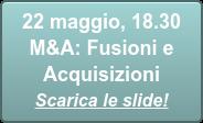 22 maggio, 18.30  M&A: Fusioni e Acquisizioni Scarica le slide!