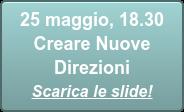 25 maggio, 18.30  Creare Nuove  Direzioni Scarica le slide!