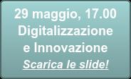 29 maggio, 17.00  Digitalizzazione e Innovazione Scarica le slide!