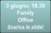 3 giugno, 18.30  Family Office Scarica le slide!