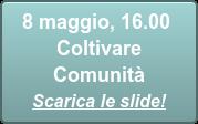 8 maggio, 16.00 Coltivare Comunità Scarica le slide!