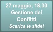 27 maggio, 18.30  Gestione dei Conflitti Scarica le slide!