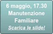 6 maggio, 17.30  Manutenzione Familiare Scarica le slide!