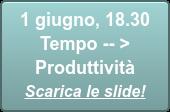 1 giugno, 18.30  Tempo -- > Produttività Scarica le slide!