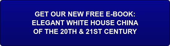 GET OUR NEW FREE E-BOOK:  ELEGANT WHITE HOUSE CHINA  OF THE 20TH & 21ST CENTURY