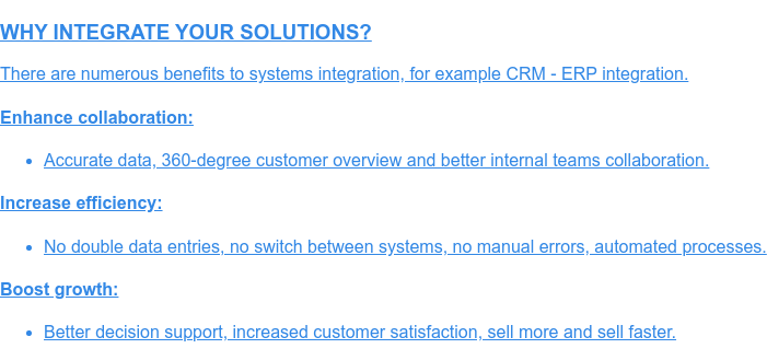WHY INTEGRATE YOUR SOLUTIONS?  There are numerous benefits to systems integration, for example CRM - ERP  integration.  Enhance collaboration:   * Accurate data, 360-degree customer overview and better internal teams  collaboration.  Increase efficiency:   * No double data entries, no switch between systems, no manual errors,  automated processes.  Boost growth:   * Better decision support, increased customer satisfaction, sell more and  sell faster.