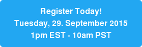 Register Today!  Tuesday, 29. September 2015 1pm EST - 10am PST