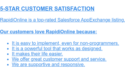 5-STAR CUSTOMER SATISFACTION  RapidiOnline is a top-rated Salesforce AppExchange listing.  Our customers love RapidiOnline because:   * It is easy to implement, even for non-programmers.   * It is a powerful tool that works as designed.   * It makes their life easier.   * We offer great customer support and service.   * We are supportive and responsive.