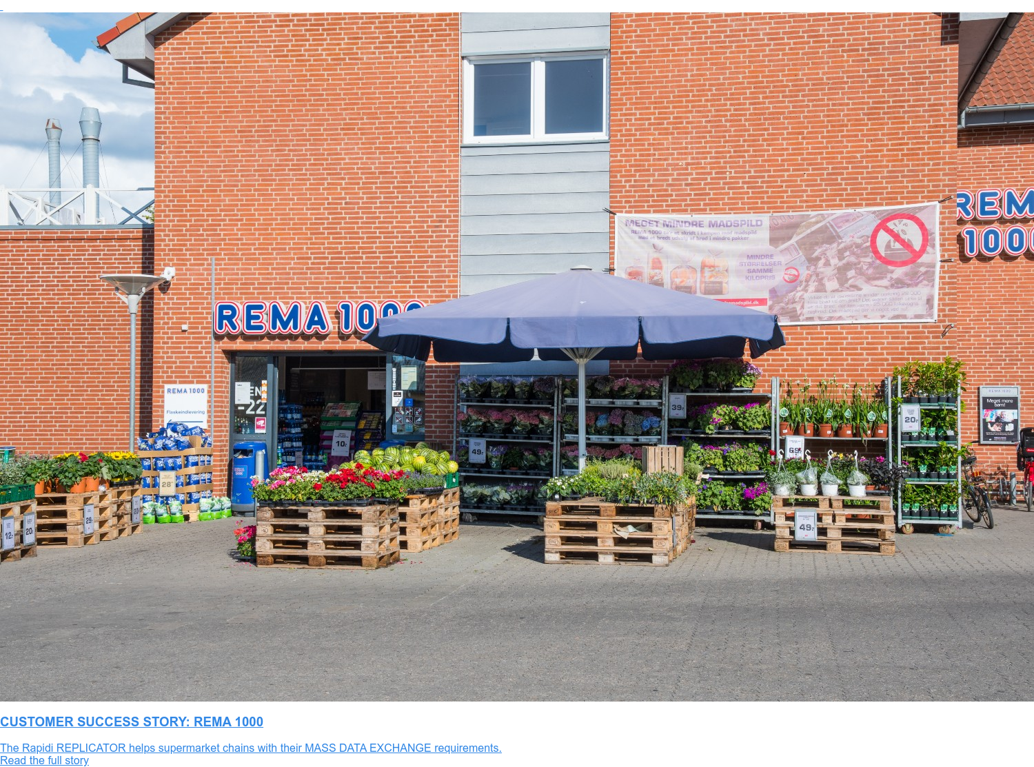 CUSTOMER SUCCESS STORY: REMA 1000  The Rapidi REPLICATOR helps supermarket chains with their MASS DATA EXCHANGE  requirements. Read the full story