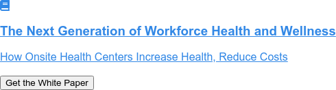 The Next Generation of Workforce Health and Wellness   How Onsite Health Centers Increase Health, Reduce Costs   Get the White Paper