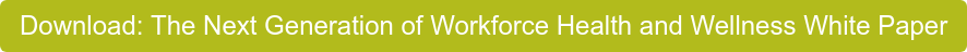Download: The Next Generation of Workforce Health and Wellness White Paper