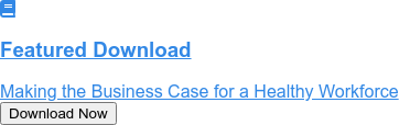 Featured Download   Making the Business Case for a Healthy Workforce Download Now