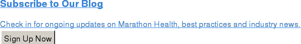 Subscribe to Our Blog  Check in for ongoing updates on Marathon Health, best practices and industry  news. Sign Up Now