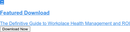 Featured Download   The Definitive Guide to Workplace Health Management and ROI Download Now