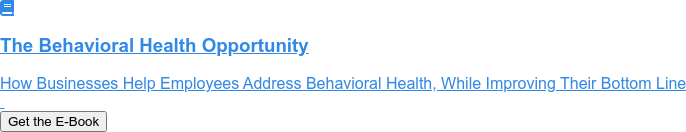 The Behavioral Health Opportunity  How Businesses Help Employees Address Behavioral Health, While Improving Their  Bottom Line    Get the E-Book